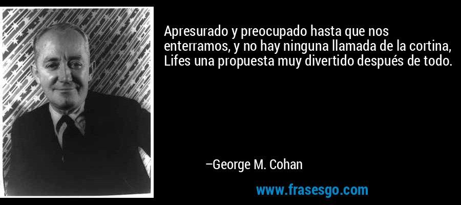 Apresurado y preocupado hasta que nos enterramos, y no hay ninguna llamada de la cortina, Lifes una propuesta muy divertido después de todo. – George M. Cohan