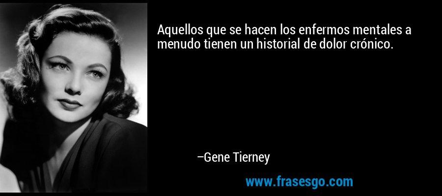 Aquellos que se hacen los enfermos mentales a menudo tienen un historial de dolor crónico. – Gene Tierney