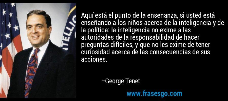 Aquí está el punto de la enseñanza, si usted está enseñando a los niños acerca de la inteligencia y de la política: la inteligencia no exime a las autoridades de la responsabilidad de hacer preguntas difíciles, y que no les exime de tener curiosidad acerca de las consecuencias de sus acciones. – George Tenet