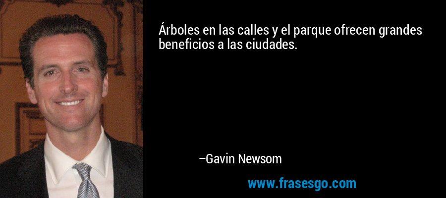 Árboles en las calles y el parque ofrecen grandes beneficios a las ciudades. – Gavin Newsom