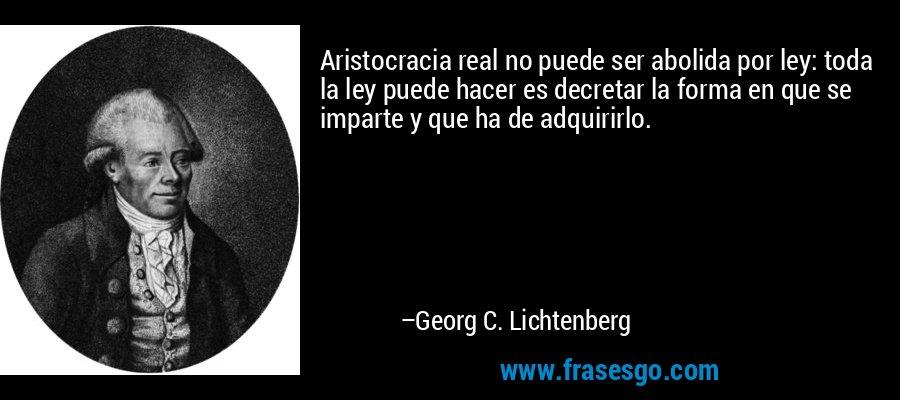 Aristocracia real no puede ser abolida por ley: toda la ley puede hacer es decretar la forma en que se imparte y que ha de adquirirlo. – Georg C. Lichtenberg