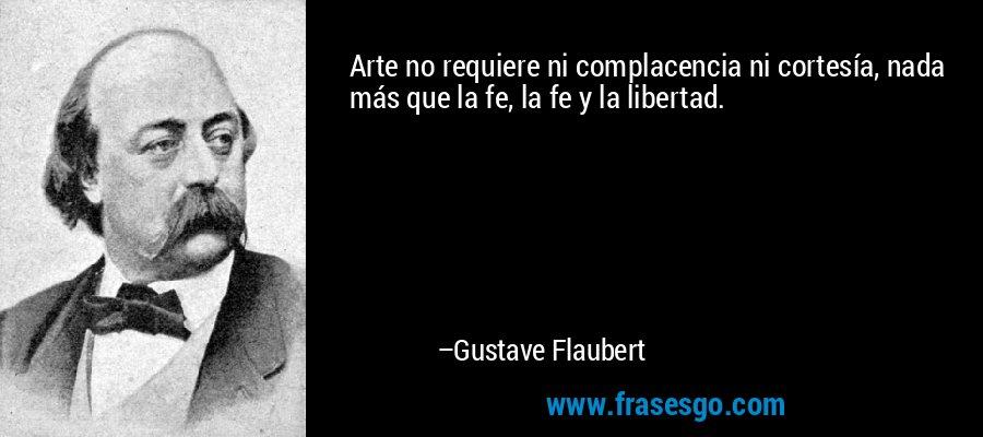 Arte no requiere ni complacencia ni cortesía, nada más que la fe, la fe y la libertad. – Gustave Flaubert
