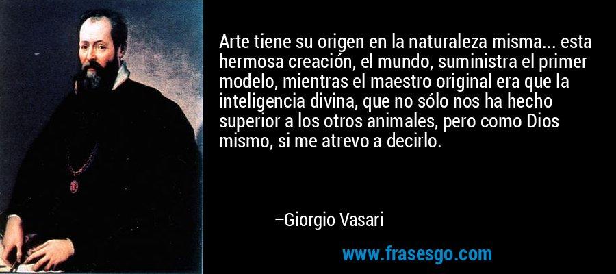Arte tiene su origen en la naturaleza misma... esta hermosa creación, el mundo, suministra el primer modelo, mientras el maestro original era que la inteligencia divina, que no sólo nos ha hecho superior a los otros animales, pero como Dios mismo, si me atrevo a decirlo. – Giorgio Vasari