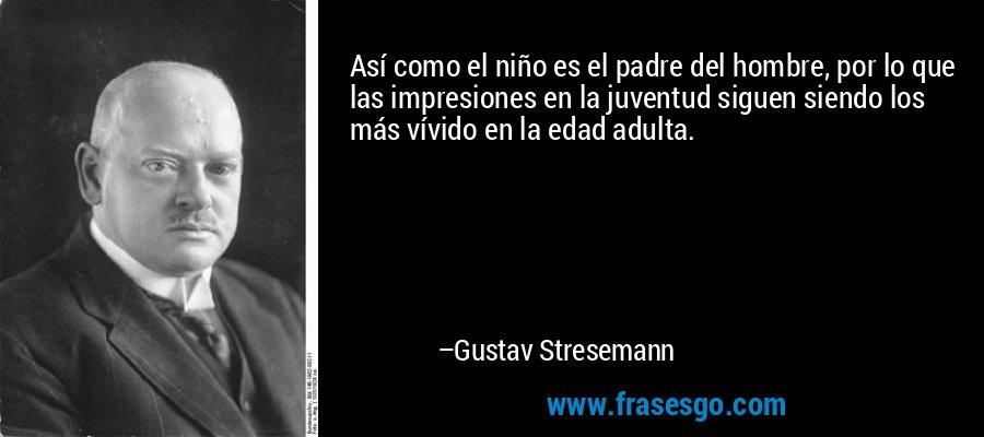 Así como el niño es el padre del hombre, por lo que las impresiones en la juventud siguen siendo los más vívido en la edad adulta. – Gustav Stresemann