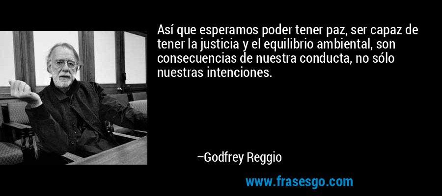 Así que esperamos poder tener paz, ser capaz de tener la justicia y el equilibrio ambiental, son consecuencias de nuestra conducta, no sólo nuestras intenciones. – Godfrey Reggio