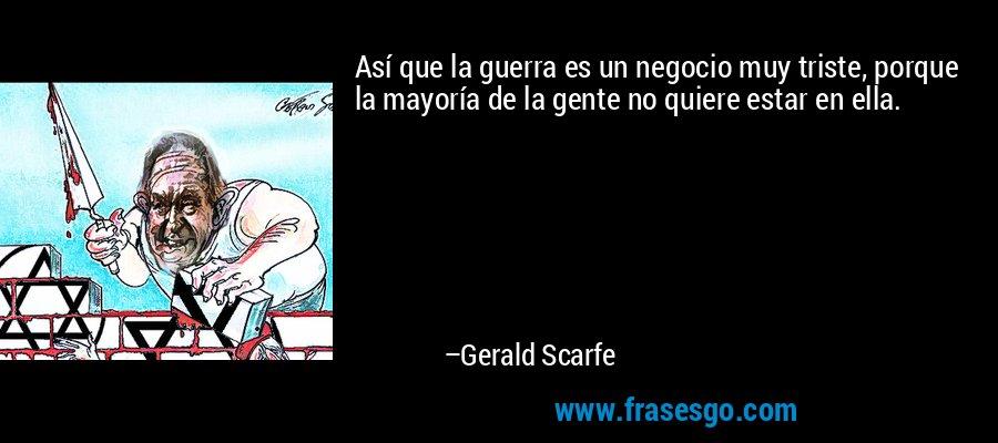 Así que la guerra es un negocio muy triste, porque la mayoría de la gente no quiere estar en ella. – Gerald Scarfe