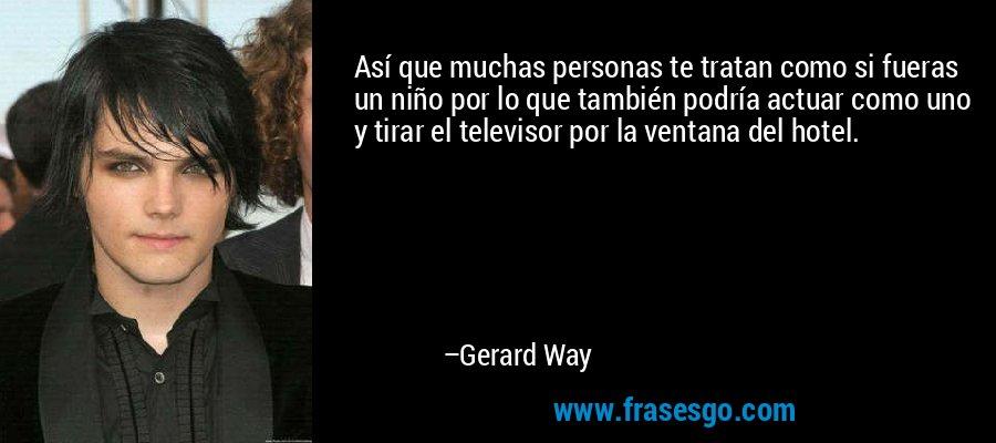Así que muchas personas te tratan como si fueras un niño por lo que también podría actuar como uno y tirar el televisor por la ventana del hotel. – Gerard Way