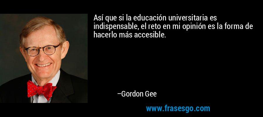 Así que si la educación universitaria es indispensable, el reto en mi opinión es la forma de hacerlo más accesible. – Gordon Gee