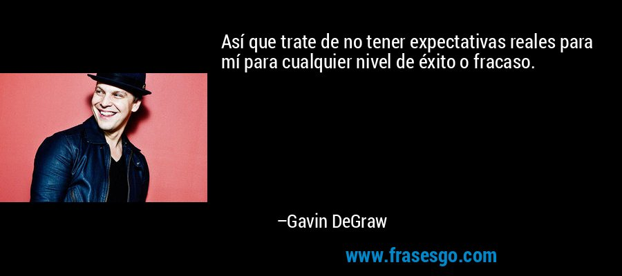 Así que trate de no tener expectativas reales para mí para cualquier nivel de éxito o fracaso. – Gavin DeGraw