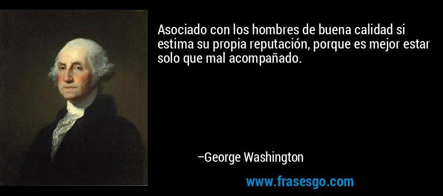 Asociado con los hombres de buena calidad si estima su propia reputación, porque es mejor estar solo que mal acompañado. – George Washington