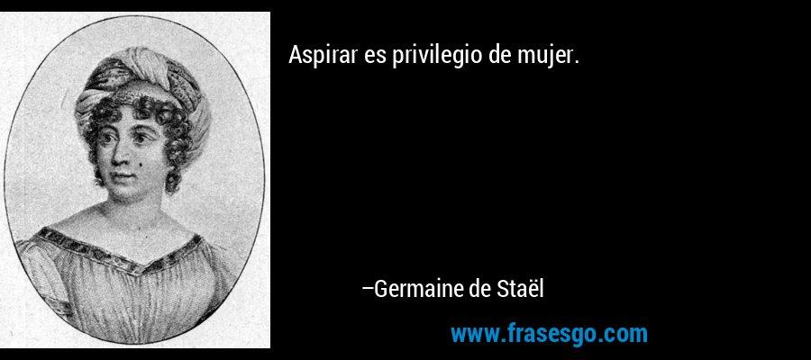 Aspirar es privilegio de mujer. – Germaine de Staël