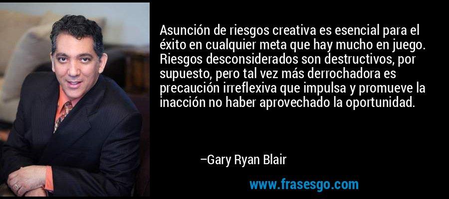 Asunción de riesgos creativa es esencial para el éxito en cualquier meta que hay mucho en juego. Riesgos desconsiderados son destructivos, por supuesto, pero tal vez más derrochadora es precaución irreflexiva que impulsa y promueve la inacción no haber aprovechado la oportunidad. – Gary Ryan Blair