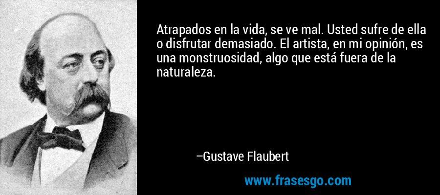 Atrapados en la vida, se ve mal. Usted sufre de ella o disfrutar demasiado. El artista, en mi opinión, es una monstruosidad, algo que está fuera de la naturaleza. – Gustave Flaubert