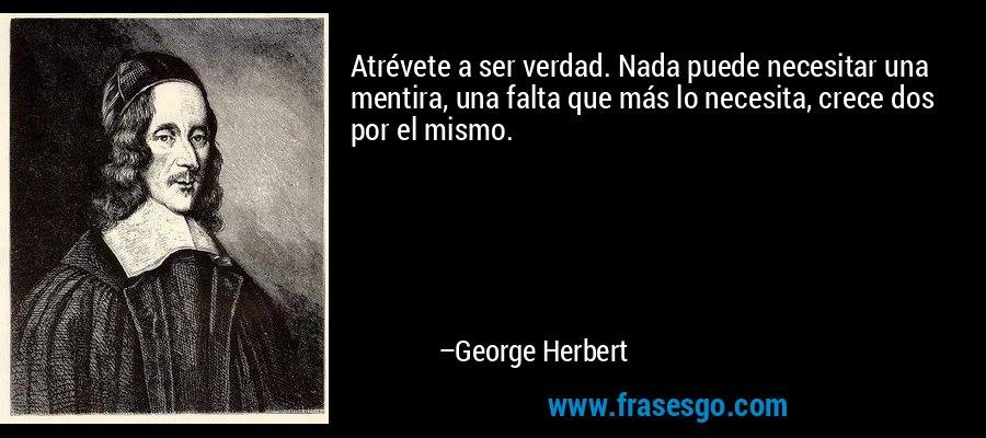 Atrévete a ser verdad. Nada puede necesitar una mentira, una falta que más lo necesita, crece dos por el mismo. – George Herbert