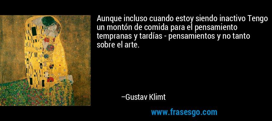 Aunque incluso cuando estoy siendo inactivo Tengo un montón de comida para el pensamiento tempranas y tardías - pensamientos y no tanto sobre el arte. – Gustav Klimt