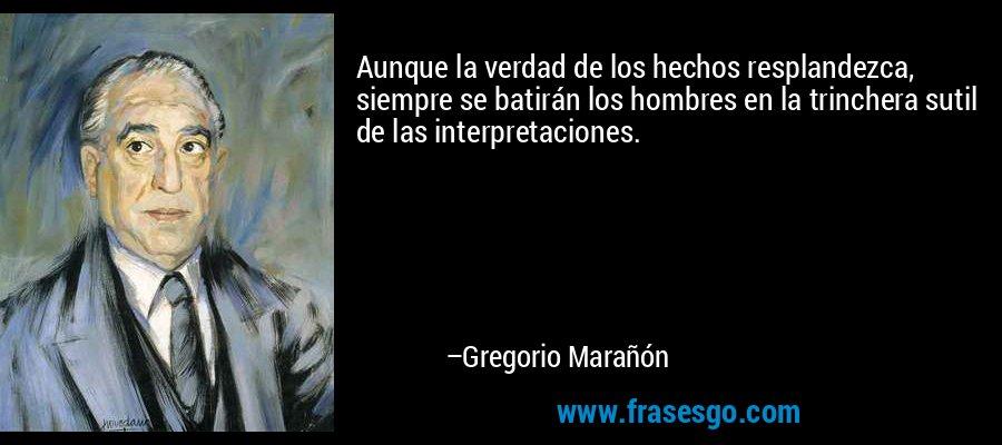 Aunque la verdad de los hechos resplandezca, siempre se batirán los hombres en la trinchera sutil de las interpretaciones. – Gregorio Marañón