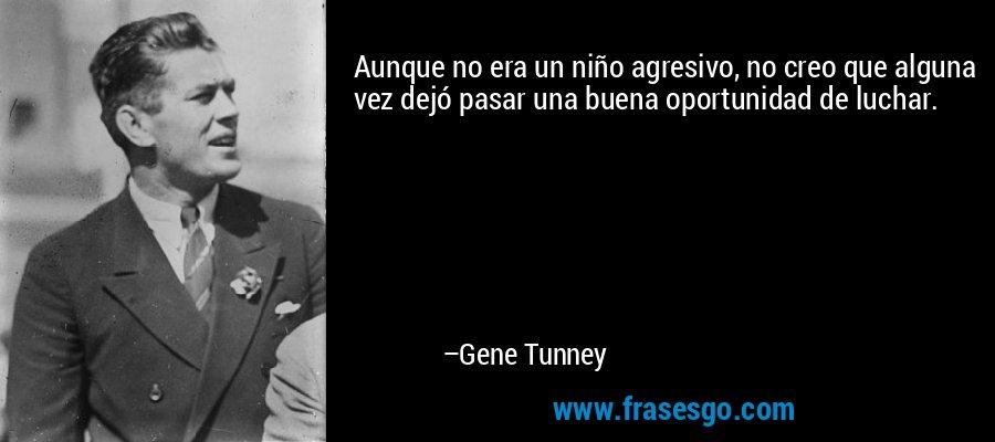 Aunque no era un niño agresivo, no creo que alguna vez dejó pasar una buena oportunidad de luchar. – Gene Tunney