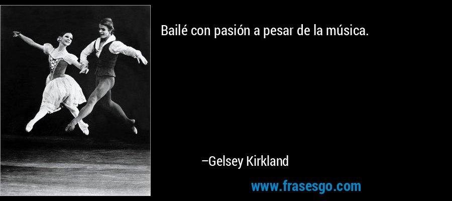 Bailé con pasión a pesar de la música. – Gelsey Kirkland