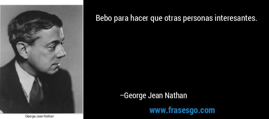 Bebo para hacer que otras personas interesantes. – George Jean Nathan