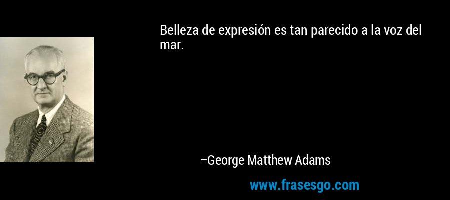 Belleza de expresión es tan parecido a la voz del mar. – George Matthew Adams