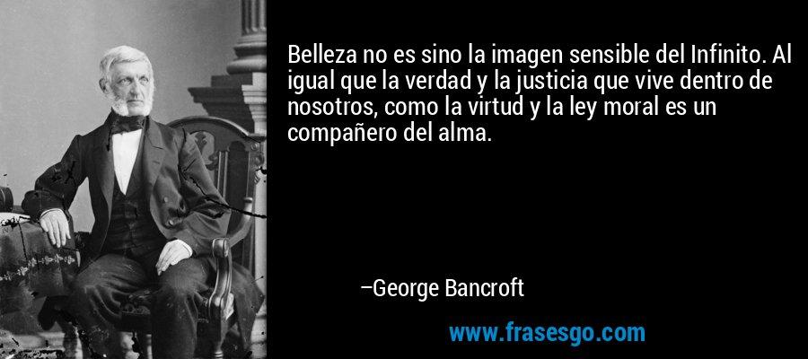 Belleza no es sino la imagen sensible del Infinito. Al igual que la verdad y la justicia que vive dentro de nosotros, como la virtud y la ley moral es un compañero del alma. – George Bancroft
