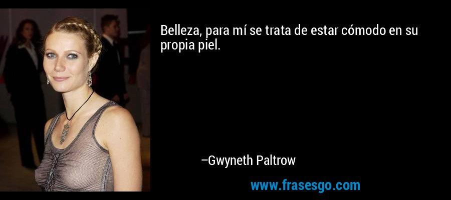 Belleza, para mí se trata de estar cómodo en su propia piel. – Gwyneth Paltrow