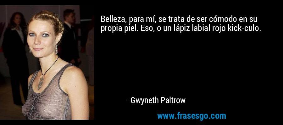 Belleza, para mí, se trata de ser cómodo en su propia piel. Eso, o un lápiz labial rojo kick-culo. – Gwyneth Paltrow
