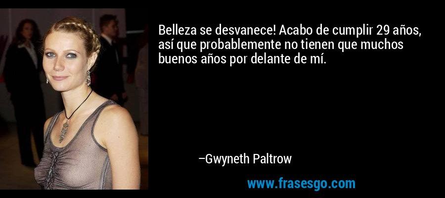 Belleza se desvanece! Acabo de cumplir 29 años, así que probablemente no tienen que muchos buenos años por delante de mí. – Gwyneth Paltrow