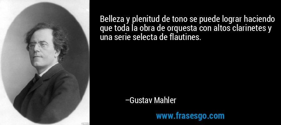 Belleza y plenitud de tono se puede lograr haciendo que toda la obra de orquesta con altos clarinetes y una serie selecta de flautines. – Gustav Mahler