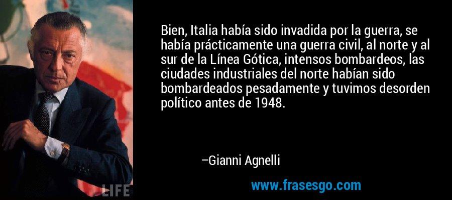 Bien, Italia había sido invadida por la guerra, se había prácticamente una guerra civil, al norte y al sur de la Línea Gótica, intensos bombardeos, las ciudades industriales del norte habían sido bombardeados pesadamente y tuvimos desorden político antes de 1948. – Gianni Agnelli