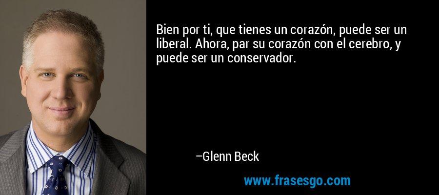 Bien por ti, que tienes un corazón, puede ser un liberal. Ahora, par su corazón con el cerebro, y puede ser un conservador. – Glenn Beck