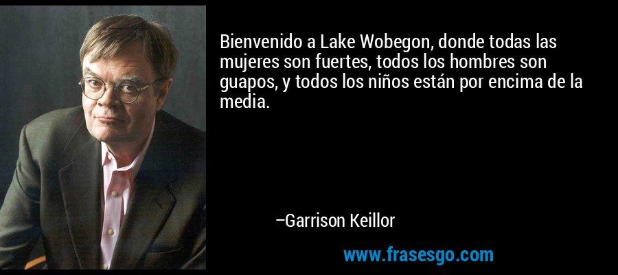 Bienvenido a Lake Wobegon, donde todas las mujeres son fuertes, todos los hombres son guapos, y todos los niños están por encima de la media. – Garrison Keillor