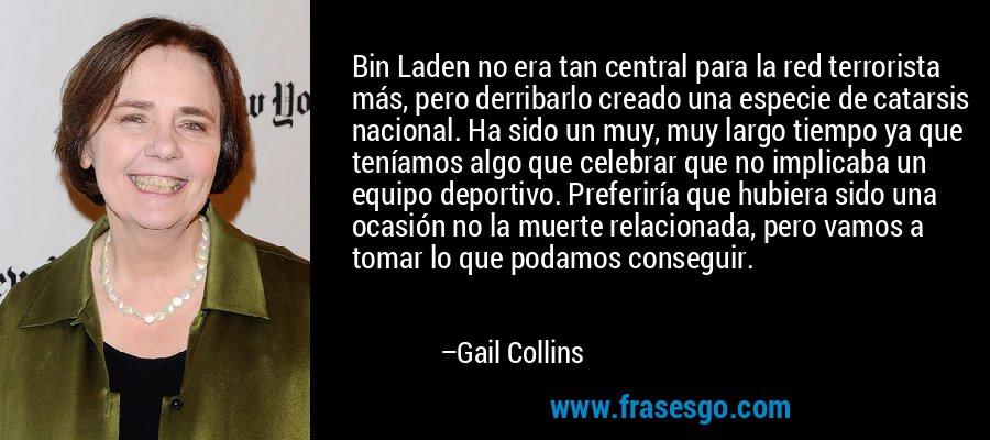 Bin Laden no era tan central para la red terrorista más, pero derribarlo creado una especie de catarsis nacional. Ha sido un muy, muy largo tiempo ya que teníamos algo que celebrar que no implicaba un equipo deportivo. Preferiría que hubiera sido una ocasión no la muerte relacionada, pero vamos a tomar lo que podamos conseguir. – Gail Collins