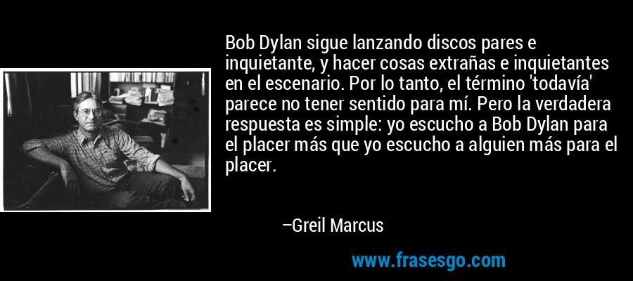 Bob Dylan sigue lanzando discos pares e inquietante, y hacer cosas extrañas e inquietantes en el escenario. Por lo tanto, el término 'todavía' parece no tener sentido para mí. Pero la verdadera respuesta es simple: yo escucho a Bob Dylan para el placer más que yo escucho a alguien más para el placer. – Greil Marcus