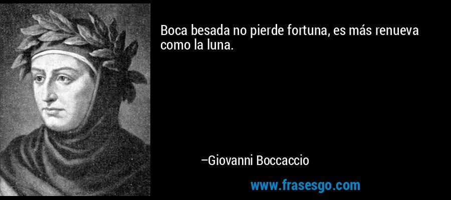 Boca besada no pierde fortuna, es más renueva como la luna. – Giovanni Boccaccio