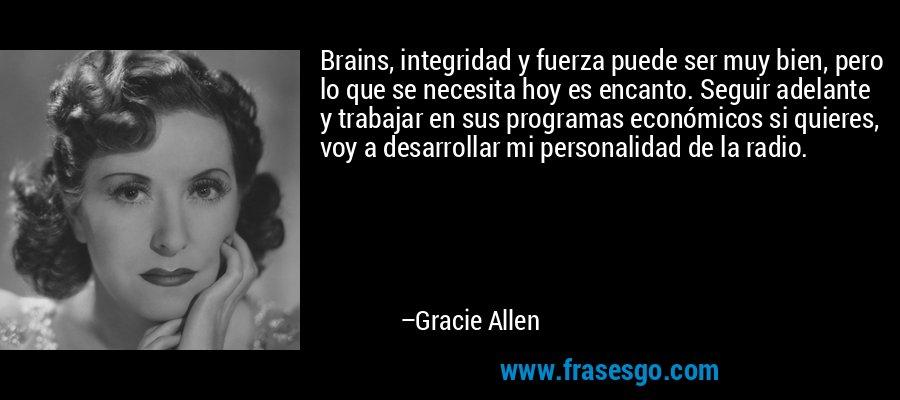 Brains, integridad y fuerza puede ser muy bien, pero lo que se necesita hoy es encanto. Seguir adelante y trabajar en sus programas económicos si quieres, voy a desarrollar mi personalidad de la radio. – Gracie Allen