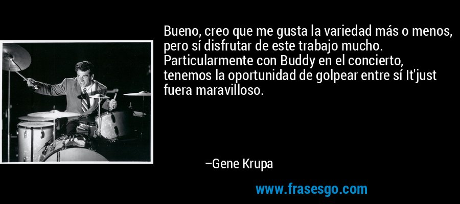 Bueno, creo que me gusta la variedad más o menos, pero sí disfrutar de este trabajo mucho. Particularmente con Buddy en el concierto, tenemos la oportunidad de golpear entre sí It'just fuera maravilloso. – Gene Krupa