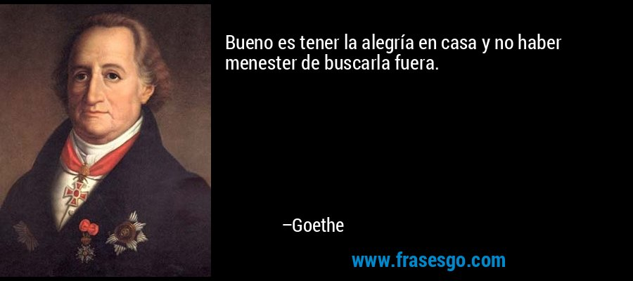 Bueno es tener la alegría en casa y no haber menester de buscarla fuera. – Goethe
