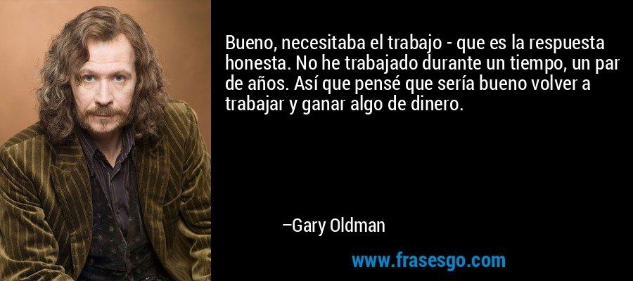 Bueno, necesitaba el trabajo - que es la respuesta honesta. No he trabajado durante un tiempo, un par de años. Así que pensé que sería bueno volver a trabajar y ganar algo de dinero. – Gary Oldman