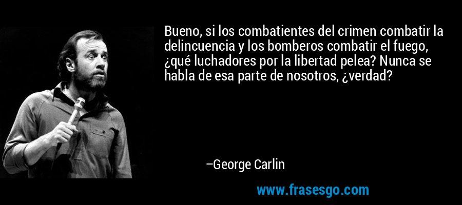 Bueno, si los combatientes del crimen combatir la delincuencia y los bomberos combatir el fuego, ¿qué luchadores por la libertad pelea? Nunca se habla de esa parte de nosotros, ¿verdad? – George Carlin