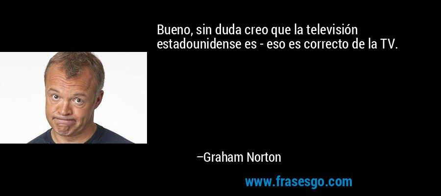 Bueno, sin duda creo que la televisión estadounidense es - eso es correcto de la TV. – Graham Norton