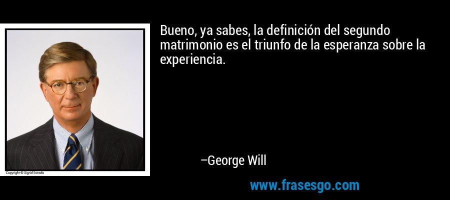 Bueno, ya sabes, la definición del segundo matrimonio es el triunfo de la esperanza sobre la experiencia. – George Will