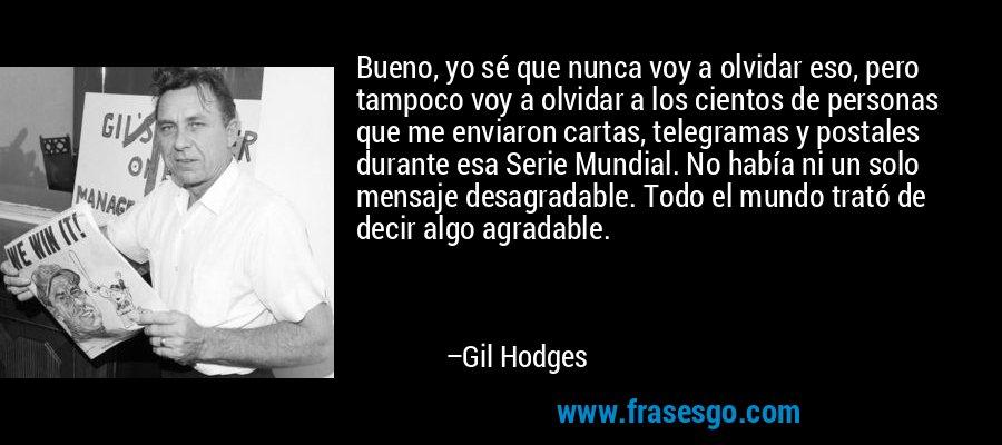 Bueno, yo sé que nunca voy a olvidar eso, pero tampoco voy a olvidar a los cientos de personas que me enviaron cartas, telegramas y postales durante esa Serie Mundial. No había ni un solo mensaje desagradable. Todo el mundo trató de decir algo agradable. – Gil Hodges