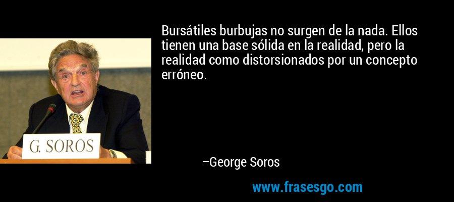 Bursátiles burbujas no surgen de la nada. Ellos tienen una base sólida en la realidad, pero la realidad como distorsionados por un concepto erróneo. – George Soros