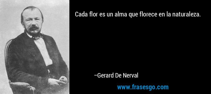 Cada flor es un alma que florece en la naturaleza. – Gerard De Nerval