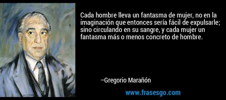 Cada hombre lleva un fantasma de mujer, no en la imaginación que entonces sería fácil de expulsarle; sino circulando en su sangre, y cada mujer un fantasma más o menos concreto de hombre. – Gregorio Marañón