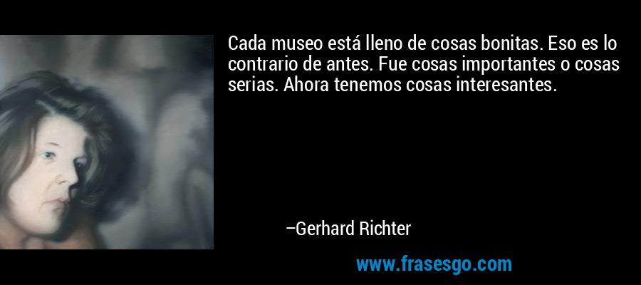 Cada museo está lleno de cosas bonitas. Eso es lo contrario de antes. Fue cosas importantes o cosas serias. Ahora tenemos cosas interesantes. – Gerhard Richter