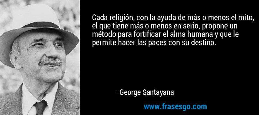 Cada religión, con la ayuda de más o menos el mito, el que tiene más o menos en serio, propone un método para fortificar el alma humana y que le permite hacer las paces con su destino. – George Santayana