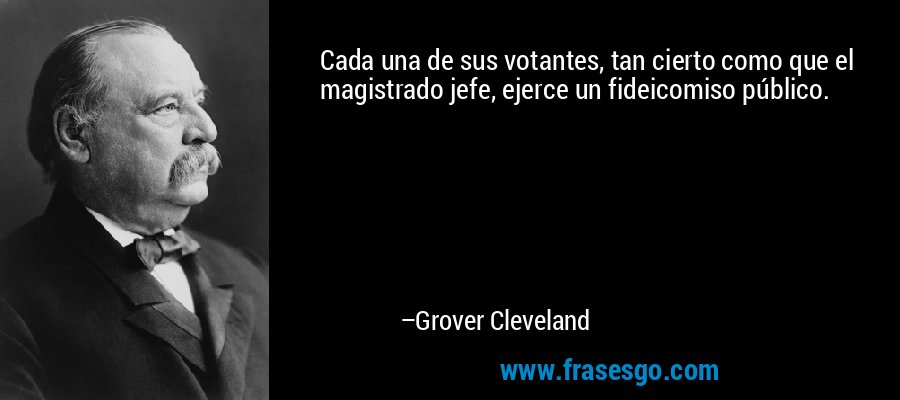 Cada una de sus votantes, tan cierto como que el magistrado jefe, ejerce un fideicomiso público. – Grover Cleveland