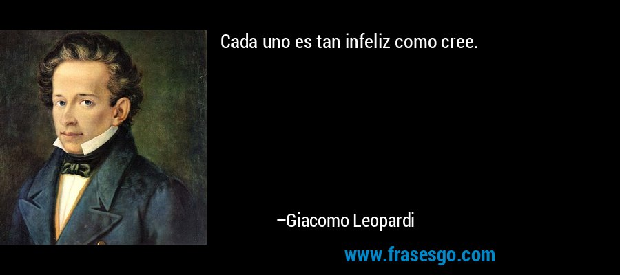 Cada uno es tan infeliz como cree. – Giacomo Leopardi